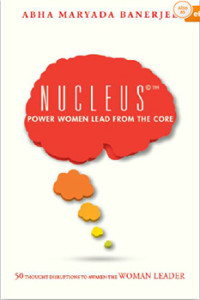 Business & Economics, Leadership, Body, Mind & Spirit, Inspiration & Personal Growth, Self-Help, Motivational & Inspirational, Nucleus©™ Power Women Lead From The Core, Abha Maryada Banerjee, Power Women, Nucleus, Leaderships, Women's Leadership, Thought Leadership